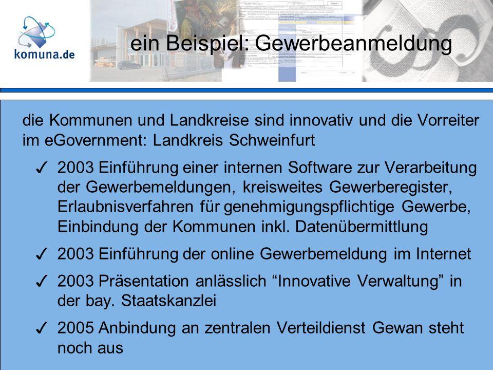 die Kommunen und Landkreise sind innovativ und die Vorreiter im eGovernment: Landkreis Schweinfurt 2003 Einführung einer internen Software zur Verarbeitung der Gewerbemeldungen, kreisweites Gewerberegister, Erlaubnisverfahren für genehmigungspflichtige Gewerbe, Einbindung der Kommunen inkl.