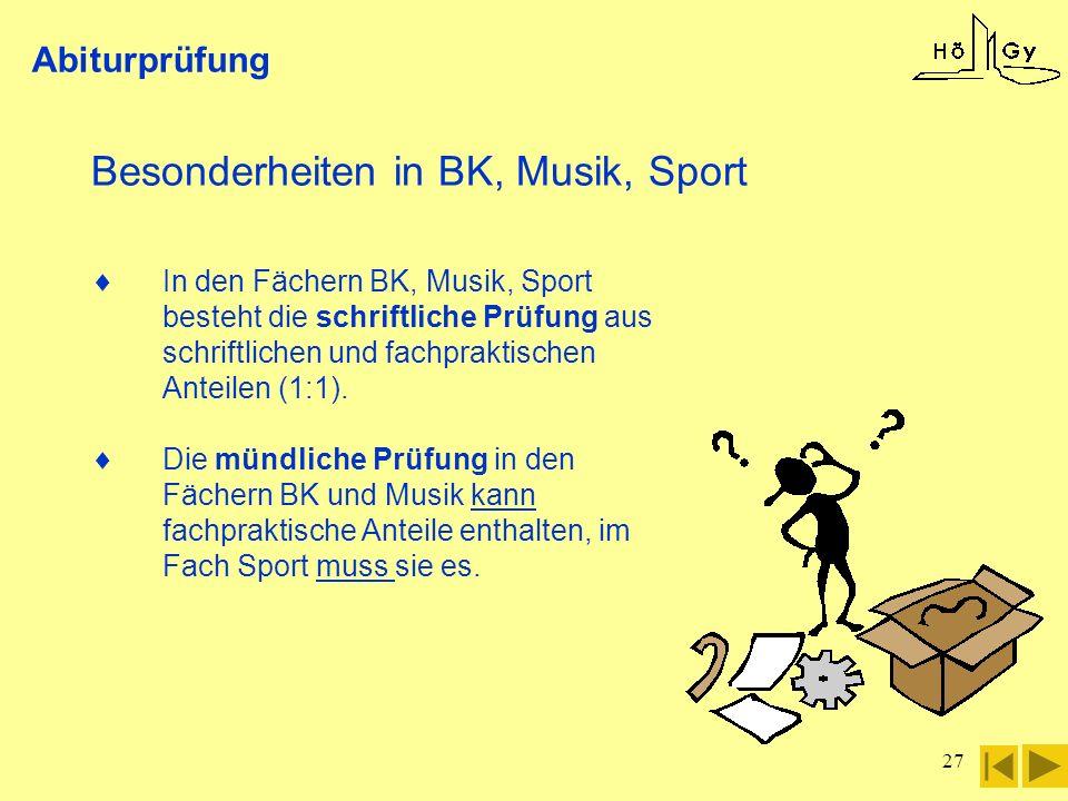 27 Abiturprüfung Besonderheiten in BK, Musik, Sport In den Fächern BK, Musik, Sport besteht die schriftliche Prüfung aus schriftlichen und fachpraktis