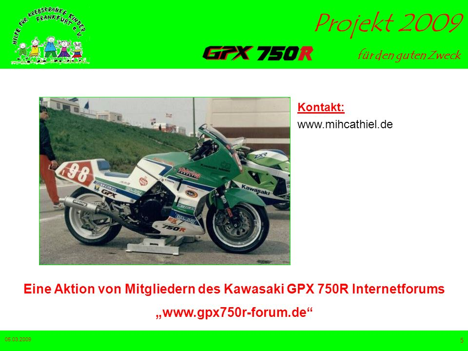 für den guten Zweck Projekt 2009 05.03.2009 5 Eine Aktion von Mitgliedern des Kawasaki GPX 750R Internetforums www.gpx750r-forum.de Kontakt: www.mihcathiel.de
