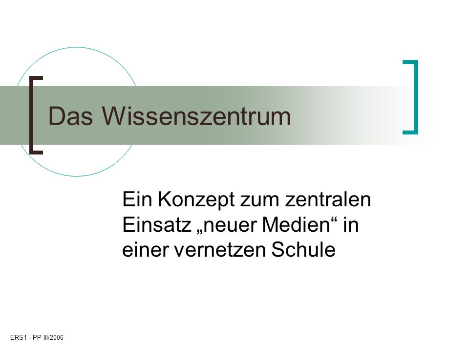 ERS1 - PP III/2006 Das Wissenszentrum Ein Konzept zum zentralen Einsatz neuer Medien in einer vernetzen Schule