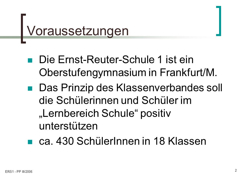 ERS1 - PP III/2006 2 Voraussetzungen Die Ernst-Reuter-Schule 1 ist ein Oberstufengymnasium in Frankfurt/M. Das Prinzip des Klassenverbandes soll die S