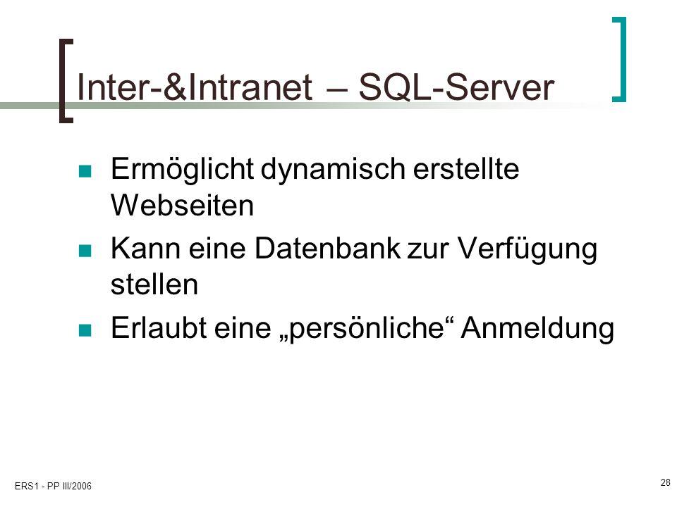 ERS1 - PP III/2006 28 Inter-&Intranet – SQL-Server Ermöglicht dynamisch erstellte Webseiten Kann eine Datenbank zur Verfügung stellen Erlaubt eine per