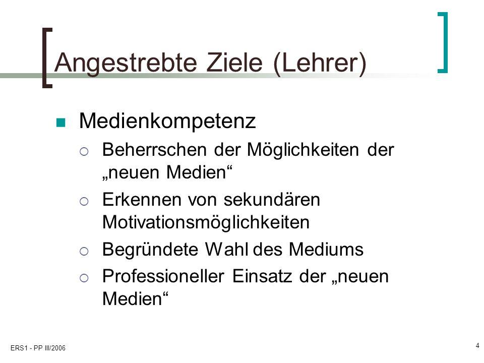 ERS1 - PP III/2006 4 Angestrebte Ziele (Lehrer) Medienkompetenz Beherrschen der Möglichkeiten der neuen Medien Erkennen von sekundären Motivationsmöglichkeiten Begründete Wahl des Mediums Professioneller Einsatz der neuen Medien