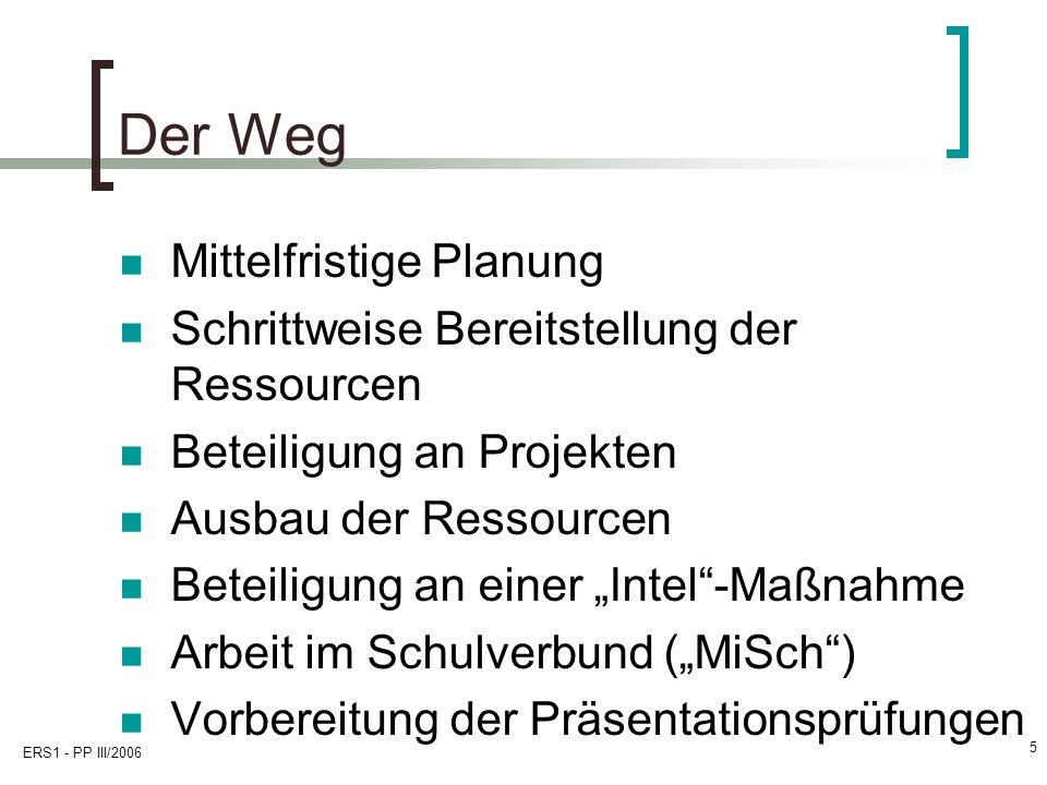 ERS1 - PP III/2006 5 Der Weg Mittelfristige Planung Schrittweise Bereitstellung der Ressourcen Beteiligung an Projekten Ausbau der Ressourcen Beteiligung an einer Intel-Maßnahme Arbeit im Schulverbund (MiSch) Vorbereitung der Präsentationsprüfungen