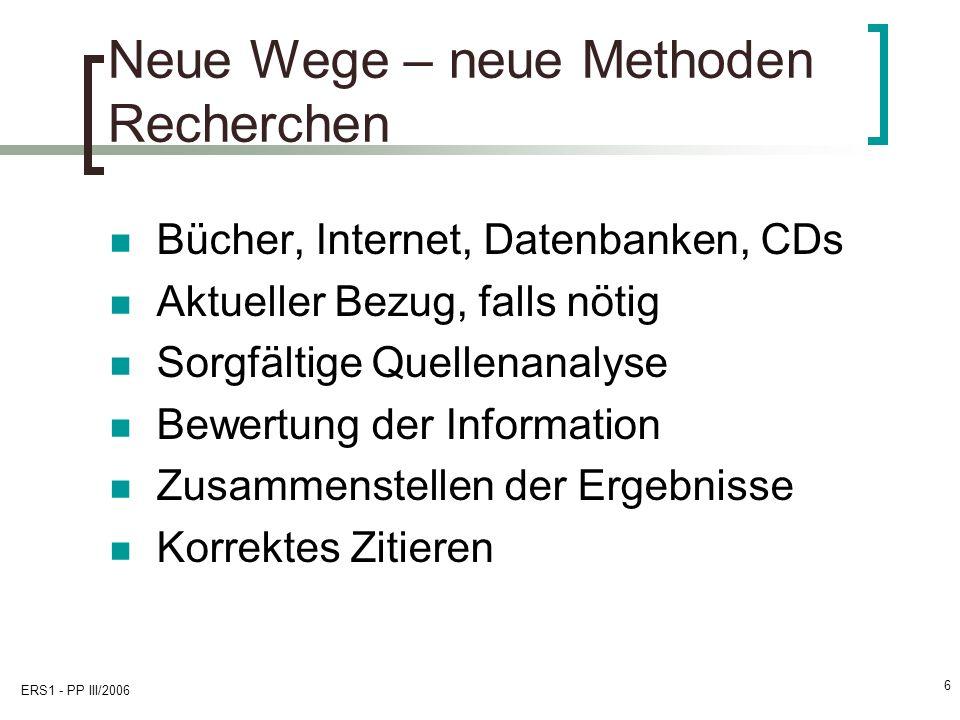 ERS1 - PP III/2006 6 Neue Wege – neue Methoden Recherchen Bücher, Internet, Datenbanken, CDs Aktueller Bezug, falls nötig Sorgfältige Quellenanalyse B
