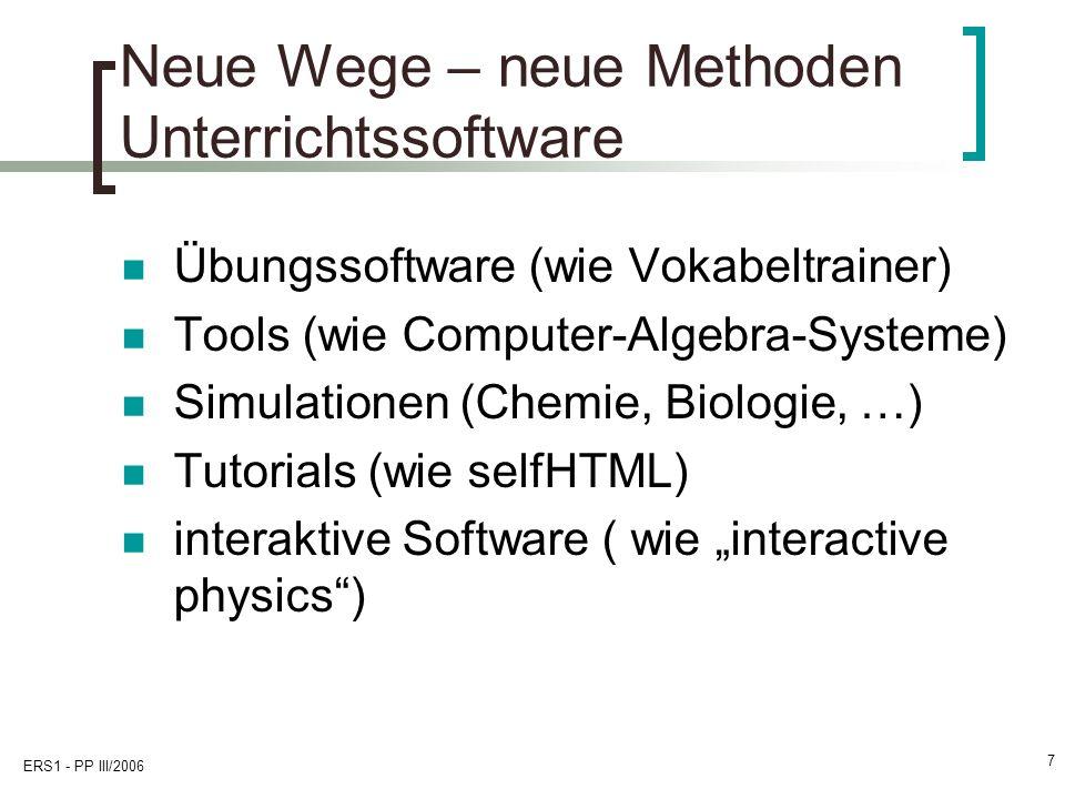 ERS1 - PP III/2006 7 Neue Wege – neue Methoden Unterrichtssoftware Übungssoftware (wie Vokabeltrainer) Tools (wie Computer-Algebra-Systeme) Simulationen (Chemie, Biologie, …) Tutorials (wie selfHTML) interaktive Software ( wie interactive physics)