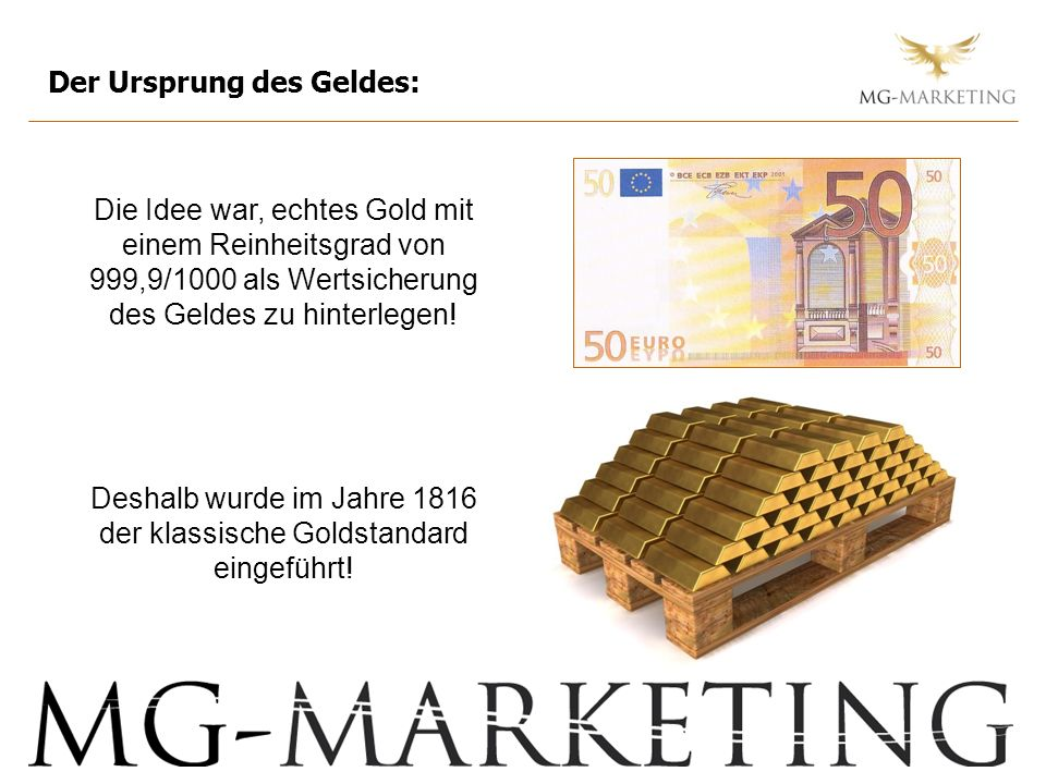 Der Ursprung des Geldes: Die Idee war, echtes Gold mit einem Reinheitsgrad von 999,9/1000 als Wertsicherung des Geldes zu hinterlegen! Deshalb wurde i