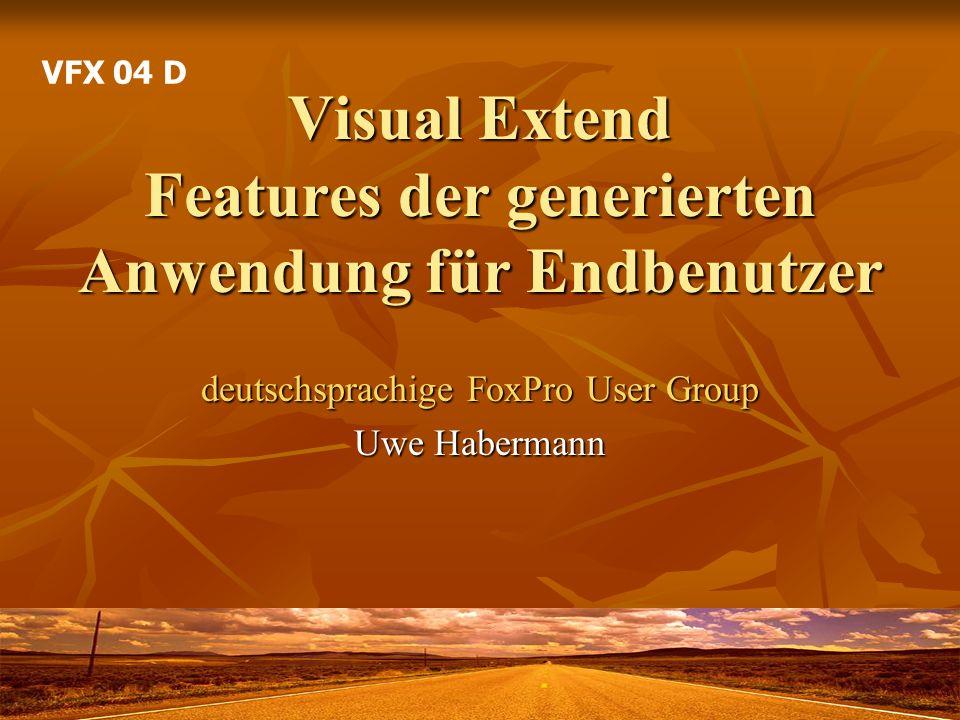 Visual Extend Features der generierten Anwendung für Endbenutzer deutschsprachige FoxPro User Group Uwe Habermann VFX 04 D