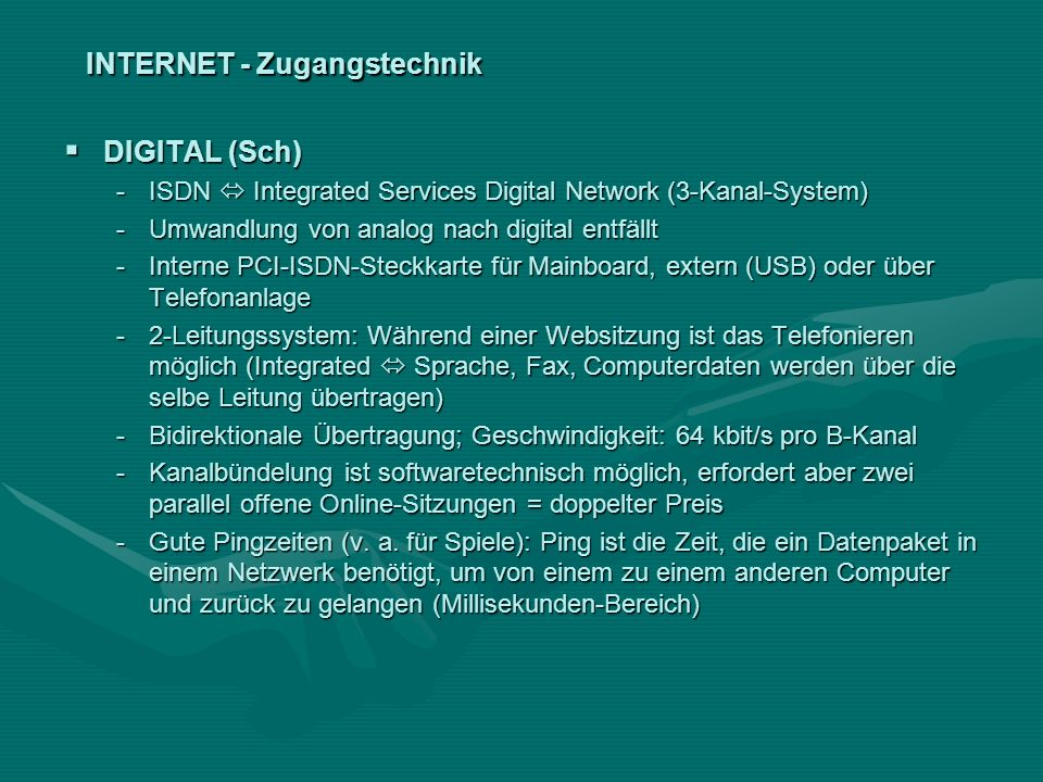 INTERNET - Zugangstechnik DIGITAL (Sch) DIGITAL (Sch) -ISDN Integrated Services Digital Network (3-Kanal-System) -Umwandlung von analog nach digital e