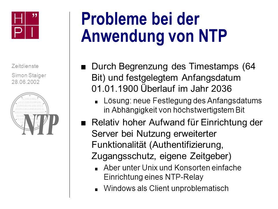 Simon Staiger 28.06.2002 Zeitdienste NTP: Erfüllung der Anforderungen 4 Genau 4 Sicher n Zugangsschutz möglich (Host, Netzwerk) n Authentifizierung möglich (Symmetrische Schlüssel) n Verschlüsselung (NTPv4: OpenSSL) 4 Ressourcenschonend n Durch UDP nur Datagramme n Über Ethernet nur zweimal 90 Bytes (IP-Layer: 76 Bytes) pro Anfrage n Schon Single-CPU-Server kann tausende Clients ohne hohe CPU-Belastung versorgen