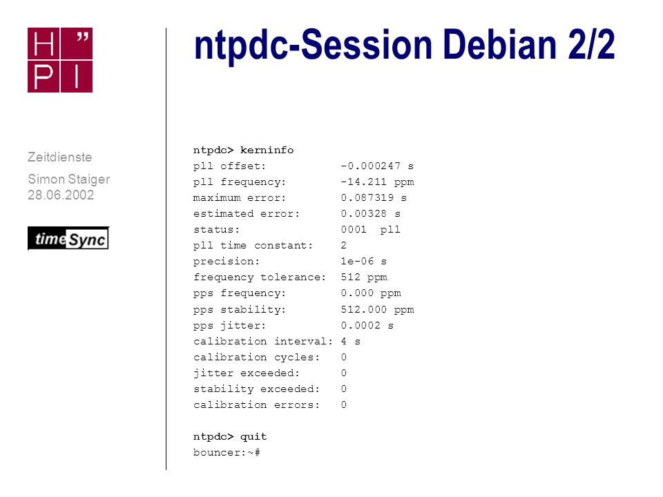 Simon Staiger 28.06.2002 Zeitdienste ntpdc-Session Debian 1/2 bouncer:~# ntpdc ntpdc> host bouncer current host set to bouncer ntpdc> version ntpdc 4.