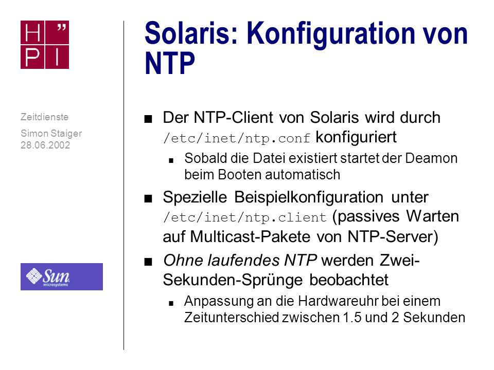 Simon Staiger 28.06.2002 Zeitdienste Solaris: volle NTP- Unterstützung durch SUN n NTP ist bereits seit Solaris 2.6 im System enthalten n Sun selbst weist auf weitere Zeitdienste hin, empfiehlt aber die Verwendung von NTP, speziell der NTP-Distribution (David Deeths, Glenn Brunette: Sun Enterprise Engineering Blueprints zu NTP, Serie von drei Artikeln vom Juli 2001 - siehe Quellen) n Sun selbst unterstützt die NTP-Distribution und leistet Support n Solaris 2.6: NTP-3.4y n Ab Solaris 8: NTP-3-5.93e
