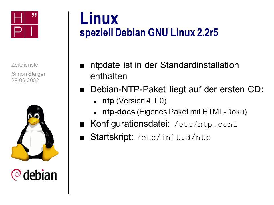 Simon Staiger 28.06.2002 Zeitdienste Linux: Konfigurationsdaten n Intern wird immer mit UTC gerechnet n Einstellung der Zeitzonen (Symlinks): n Debian: /etc/timezone n Red Hat: /etc/localtime n SuSE: /etc/rc.config n Zeitzoneninfo unterhalb /usr/share/zoneinfo/ n Information über Einstellung der Hardwareuhr (UTC oder Lokalzeit): n Debian: /etc/default/rcS n Red Hat: /etc/sysconfig/clock n SuSE: /etc/rc.config