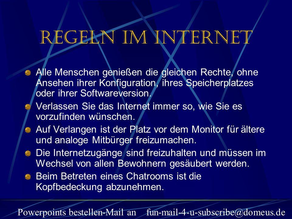 Powerpoints bestellen-Mail an fun-mail-4-u-subscribe@domeus.de Regeln im Internet Alle Menschen genießen die gleichen Rechte, ohne Ansehen ihrer Konfiguration, ihres Speicherplatzes oder ihrer Softwareversion.