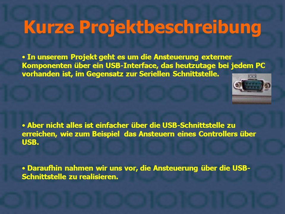 Kurze Projektbeschreibung In unserem Projekt geht es um die Ansteuerung externer Komponenten über ein USB-Interface, das heutzutage bei jedem PC vorha