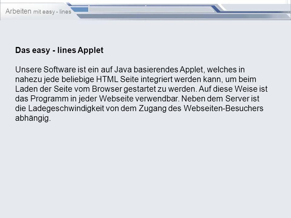 Arbeiten mit easy - lines Das easy - lines Applet Unsere Software ist ein auf Java basierendes Applet, welches in nahezu jede beliebige HTML Seite integriert werden kann, um beim Laden der Seite vom Browser gestartet zu werden.