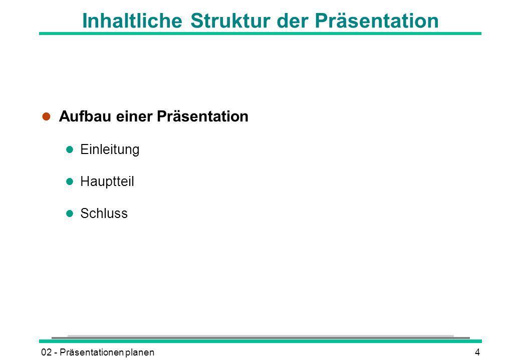 02 - Präsentationen planen4 Inhaltliche Struktur der Präsentation l Aufbau einer Präsentation l Einleitung l Hauptteil l Schluss