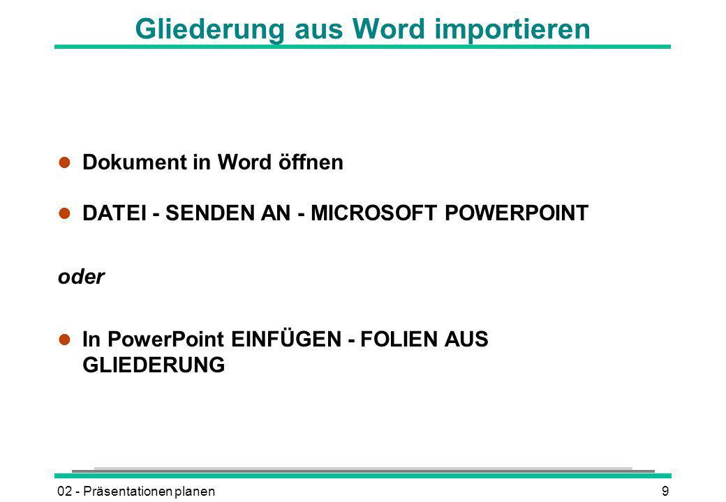 02 - Präsentationen planen9 Gliederung aus Word importieren l Dokument in Word öffnen l DATEI - SENDEN AN - MICROSOFT POWERPOINT oder l In PowerPoint