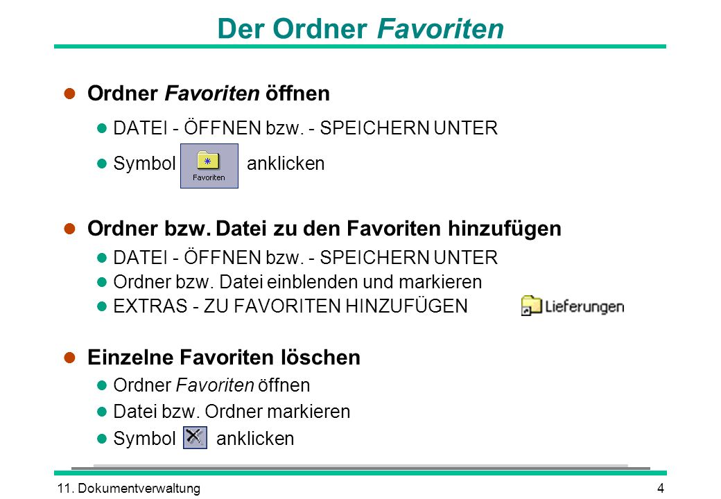 11. Dokumentverwaltung4 Der Ordner Favoriten l Ordner Favoriten öffnen l DATEI - ÖFFNEN bzw. - SPEICHERN UNTER l Symbol anklicken l Ordner bzw. Datei