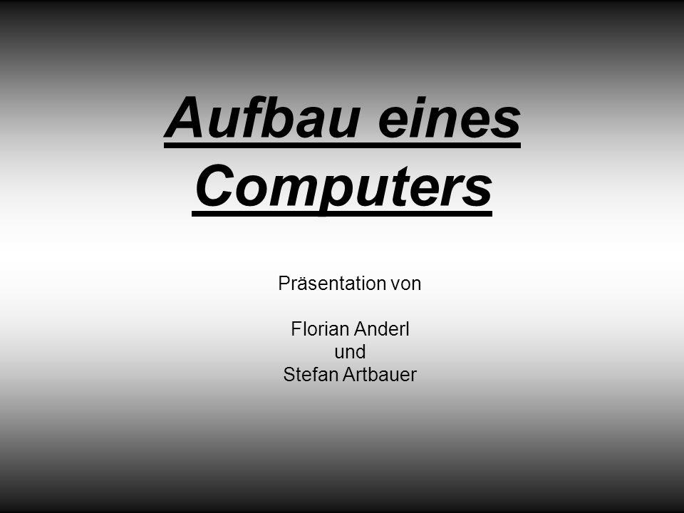 Aufbau eines Computers Präsentation von Florian Anderl und Stefan Artbauer