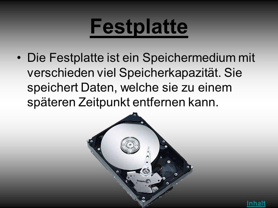 Festplatte Die Festplatte ist ein Speichermedium mit verschieden viel Speicherkapazität. Sie speichert Daten, welche sie zu einem späteren Zeitpunkt e