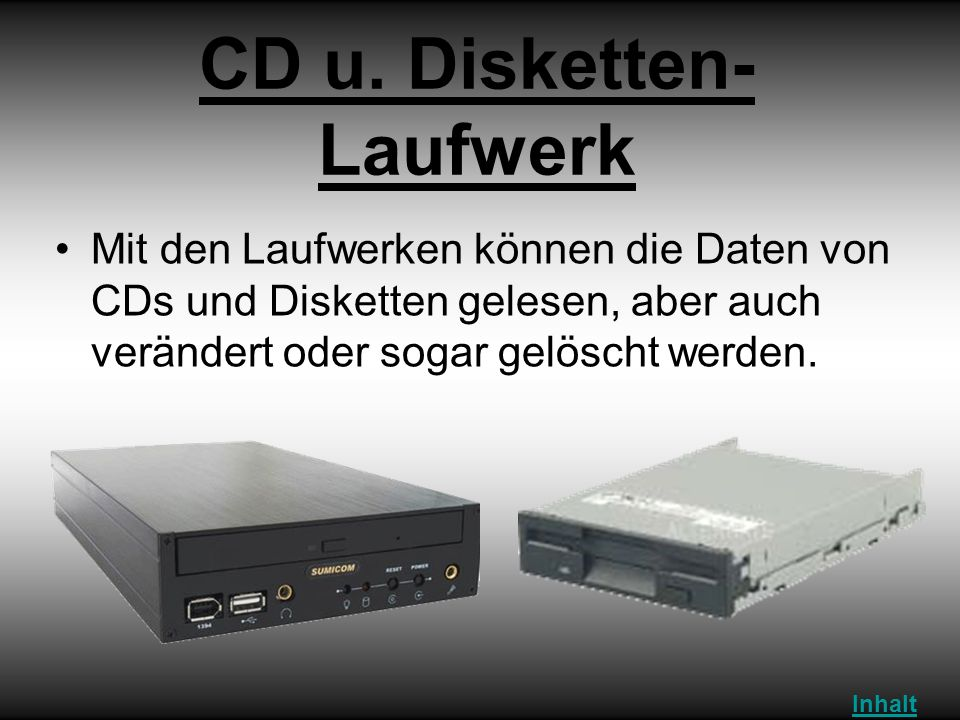 CD u. Disketten- Laufwerk Mit den Laufwerken können die Daten von CDs und Disketten gelesen, aber auch verändert oder sogar gelöscht werden. Inhalt