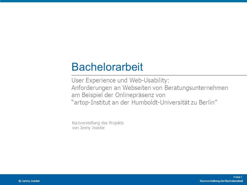 Kurzvorstellung der Bachelorarbeit Folie 1 © Jenny Joester Bachelorarbeit User Experience und Web-Usability: Anforderungen an Webseiten von Beratungsu