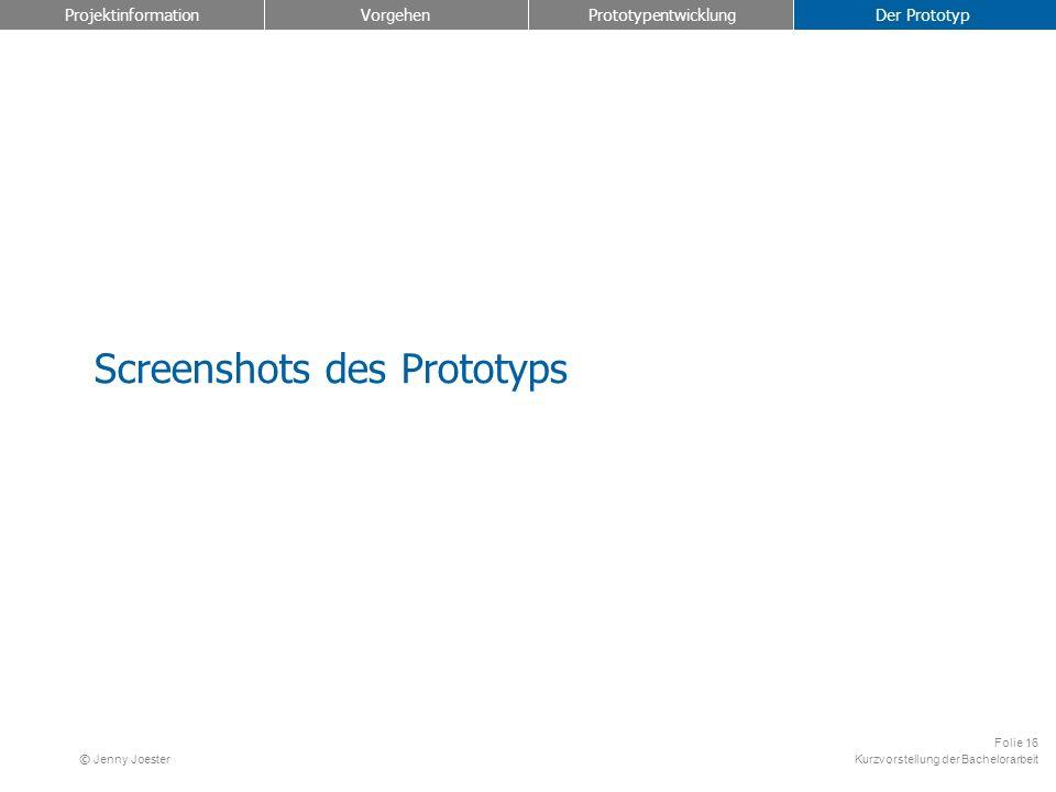 Kurzvorstellung der Bachelorarbeit Folie 16 © Jenny Joester Screenshots des Prototyps Projektinformation Vorgehen Prototypentwicklung Der Prototyp