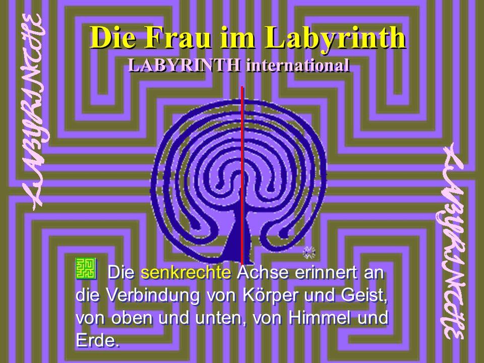 LABYRINTH international Die Frau im Labyrinth Die senkrechte Achse erinnert an die Verbindung von Körper und Geist, von oben und unten, von Himmel und