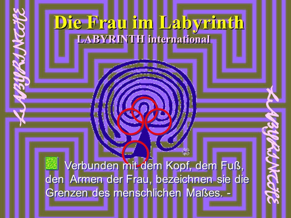 LABYRINTH international Die Frau im Labyrinth Verbunden mit dem Kopf, dem Fuß, den Armen der Frau, bezeichnen sie die Grenzen des menschlichen Maßes.