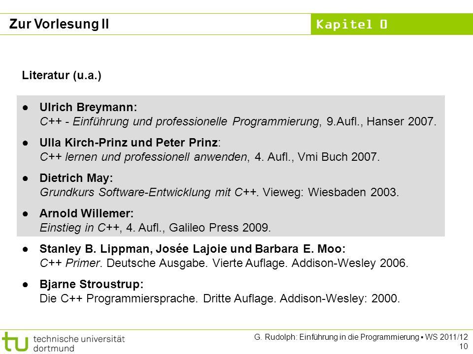 Kapitel 0 G. Rudolph: Einführung in die Programmierung WS 2011/12 10 Zur Vorlesung II Literatur (u.a.) Ulrich Breymann: C++ - Einführung und professio
