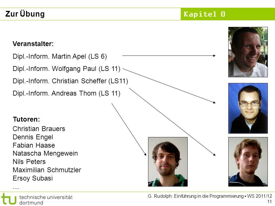 Kapitel 0 G. Rudolph: Einführung in die Programmierung WS 2011/12 11 Zur Übung Veranstalter: Dipl.-Inform. Martin Apel (LS 6) Dipl.-Inform. Wolfgang P