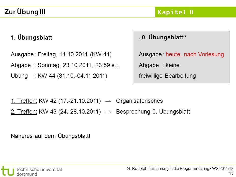 Kapitel 0 G. Rudolph: Einführung in die Programmierung WS 2011/12 13 Zur Übung III 1. Übungsblatt Ausgabe: Freitag, 14.10.2011 (KW 41) Abgabe: Sonntag