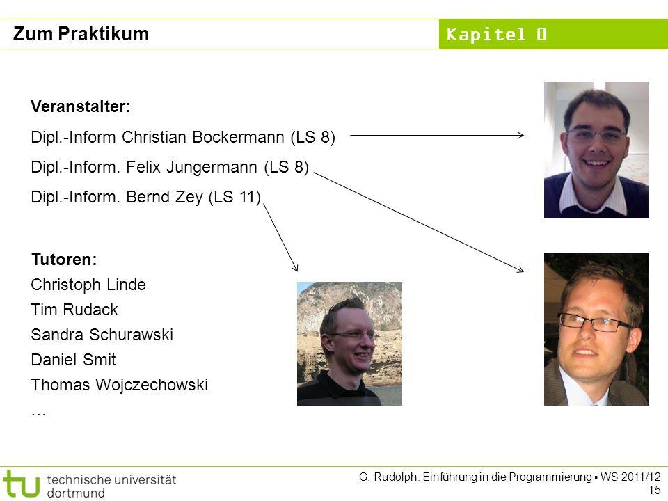Kapitel 0 G. Rudolph: Einführung in die Programmierung WS 2011/12 15 Zum Praktikum Veranstalter: Dipl.-Inform Christian Bockermann (LS 8) Dipl.-Inform