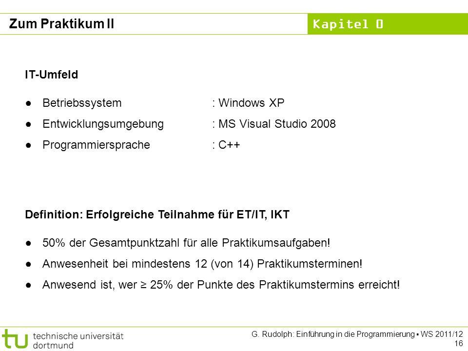 Kapitel 0 G. Rudolph: Einführung in die Programmierung WS 2011/12 16 Zum Praktikum II Definition: Erfolgreiche Teilnahme für ET/IT, IKT 50% der Gesamt