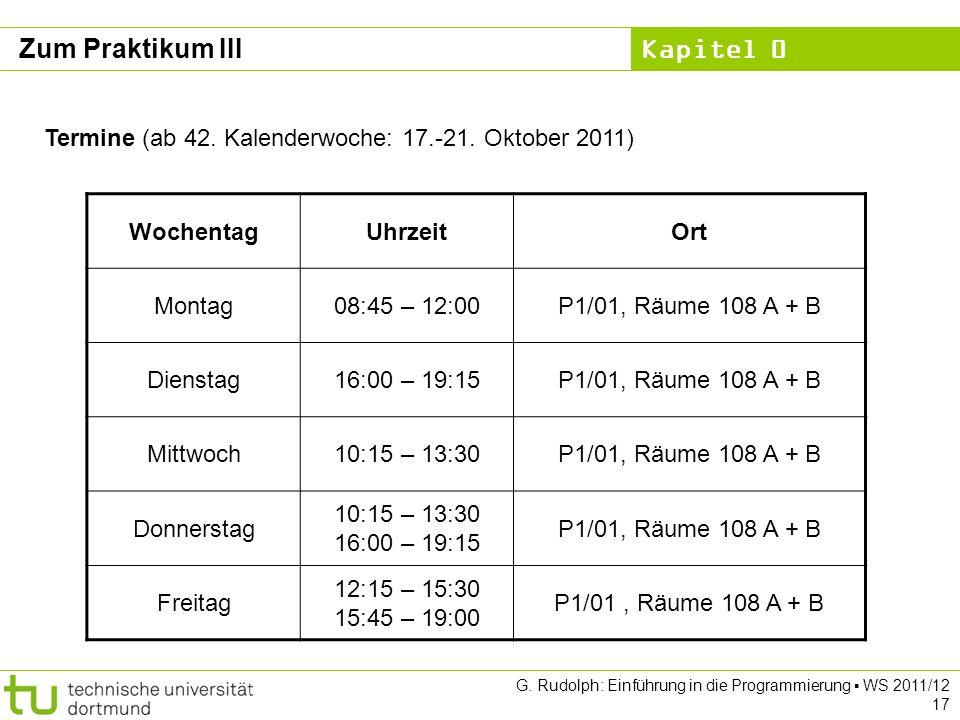 Kapitel 0 G. Rudolph: Einführung in die Programmierung WS 2011/12 17 Zum Praktikum III Termine (ab 42. Kalenderwoche: 17.-21. Oktober 2011) WochentagU