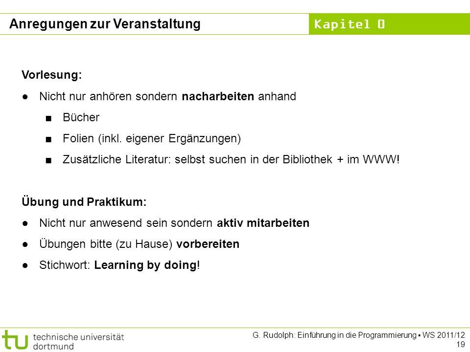 Kapitel 0 G. Rudolph: Einführung in die Programmierung WS 2011/12 19 Anregungen zur Veranstaltung Vorlesung: Nicht nur anhören sondern nacharbeiten an
