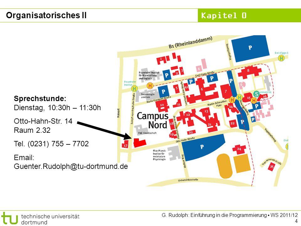 Kapitel 0 G. Rudolph: Einführung in die Programmierung WS 2011/12 4 Organisatorisches II Sprechstunde: Dienstag, 10:30h – 11:30h Otto-Hahn-Str. 14 Rau