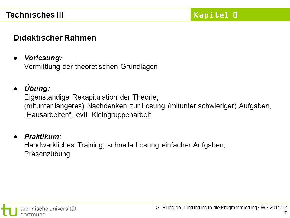 Kapitel 0 G. Rudolph: Einführung in die Programmierung WS 2011/12 7 Technisches III Didaktischer Rahmen Vorlesung: Vermittlung der theoretischen Grund