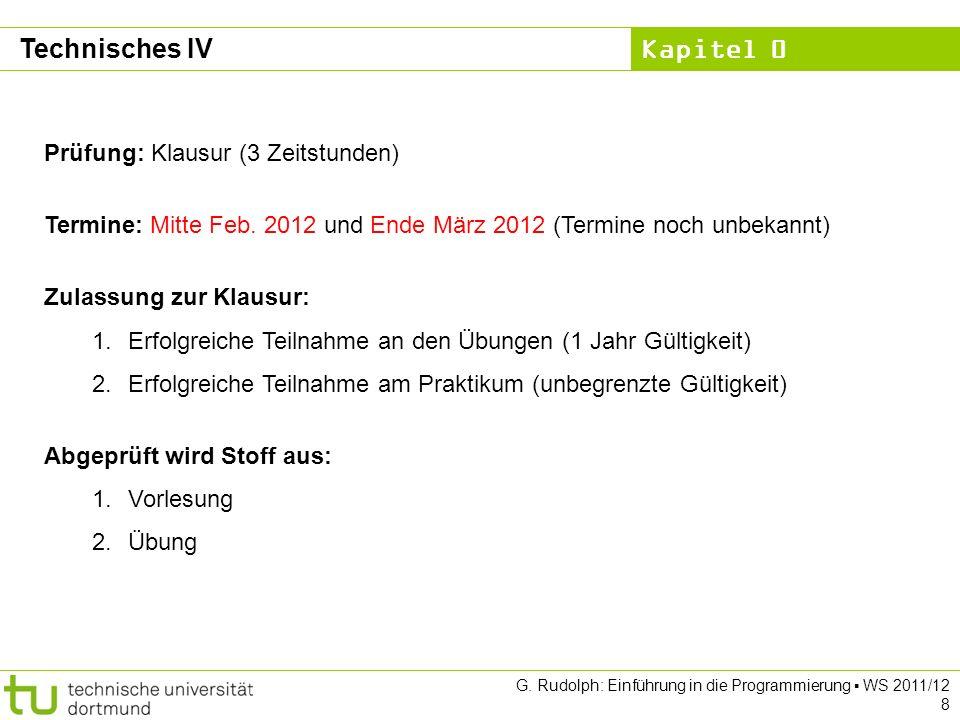 Kapitel 0 G. Rudolph: Einführung in die Programmierung WS 2011/12 8 Technisches IV Prüfung: Klausur (3 Zeitstunden) Termine: Mitte Feb. 2012 und Ende