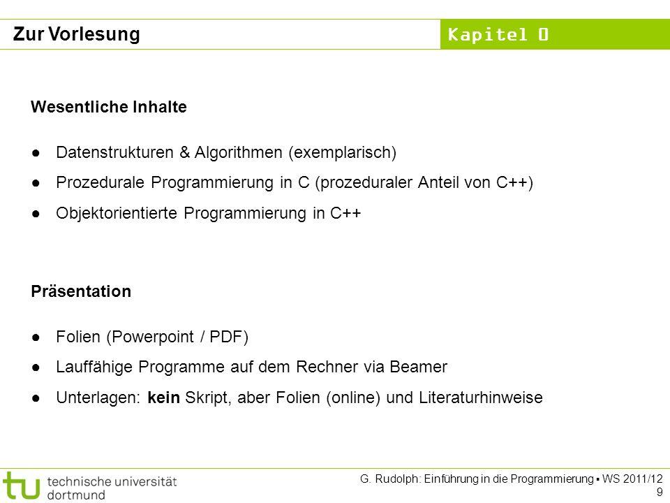 Kapitel 0 G. Rudolph: Einführung in die Programmierung WS 2011/12 9 Zur Vorlesung Wesentliche Inhalte Datenstrukturen & Algorithmen (exemplarisch) Pro