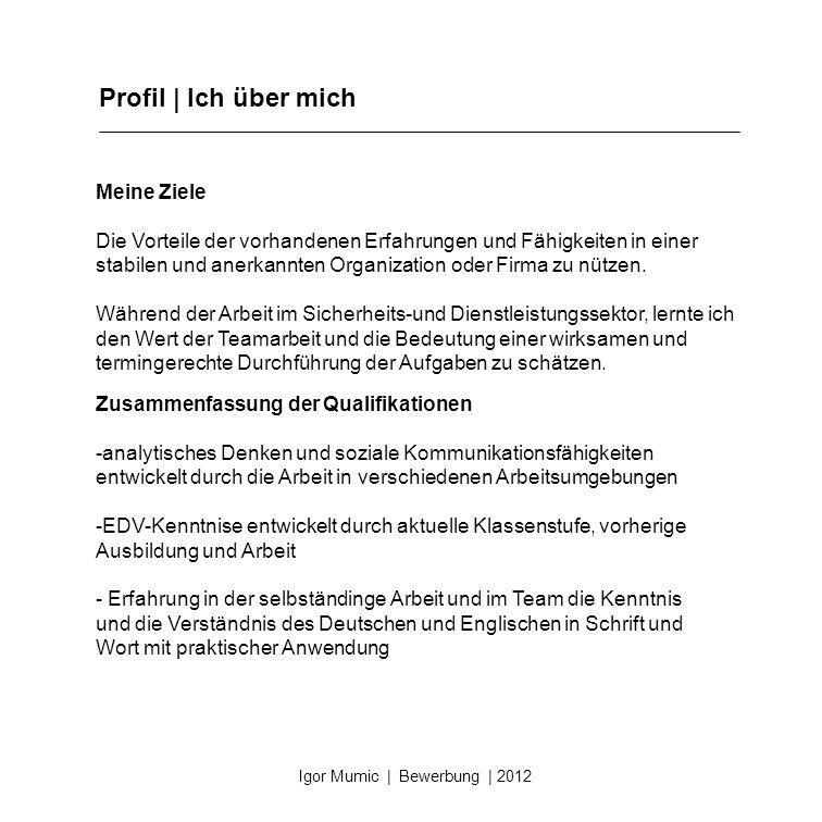 Profil | Ich über mich Igor Mumic | Bewerbung | 2012 Meine Ziele Die Vorteile der vorhandenen Erfahrungen und Fähigkeiten in einer stabilen und anerka