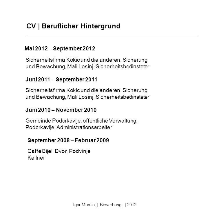 CV | Beruflicher Hintergrund Igor Mumic | Bewerbung | 2012 Mai 2012 – September 2012 Juni 2011 – September 2011 Juni 2010 – November 2010 Gemeinde Pod