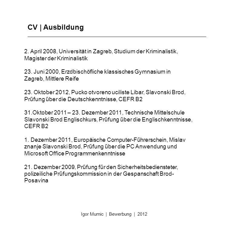 CV | Ausbildung Igor Mumic | Bewerbung | 2012 2. April 2008, Universität in Zagreb, Studium der Kriminalistik, Magister der Kriminalistik 23. Juni 200