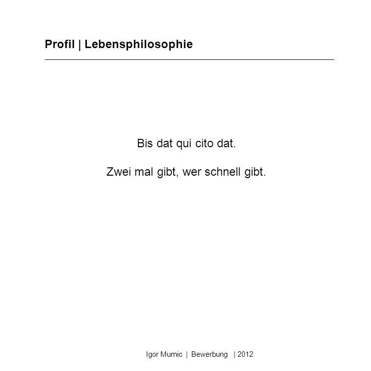 Profil | Lebensphilosophie Igor Mumic | Bewerbung | 2012 Bis dat qui cito dat. Zwei mal gibt, wer schnell gibt.