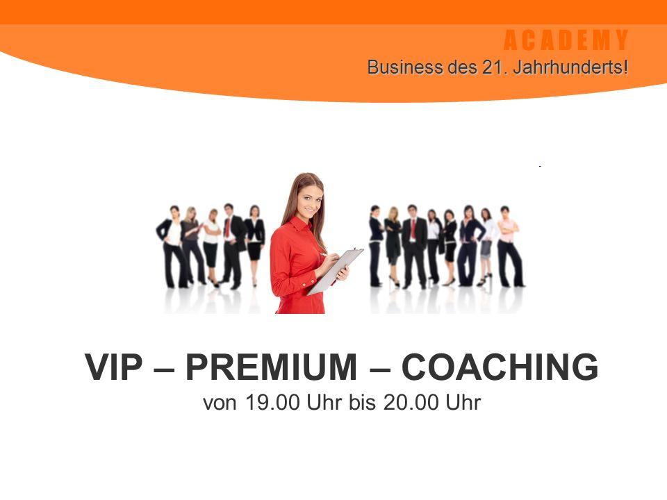 A C A D E M Y Business des 21. Jahrhunderts! VIP – PREMIUM – COACHING von 19.00 Uhr bis 20.00 Uhr