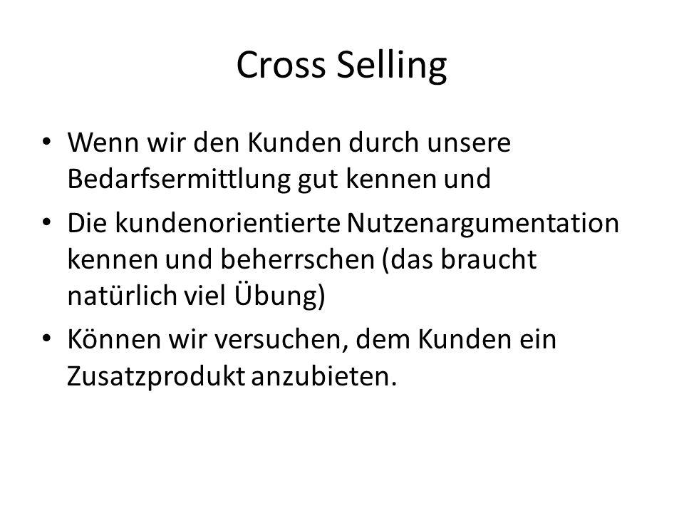 Cross Selling Wenn wir den Kunden durch unsere Bedarfsermittlung gut kennen und Die kundenorientierte Nutzenargumentation kennen und beherrschen (das braucht natürlich viel Übung) Können wir versuchen, dem Kunden ein Zusatzprodukt anzubieten.