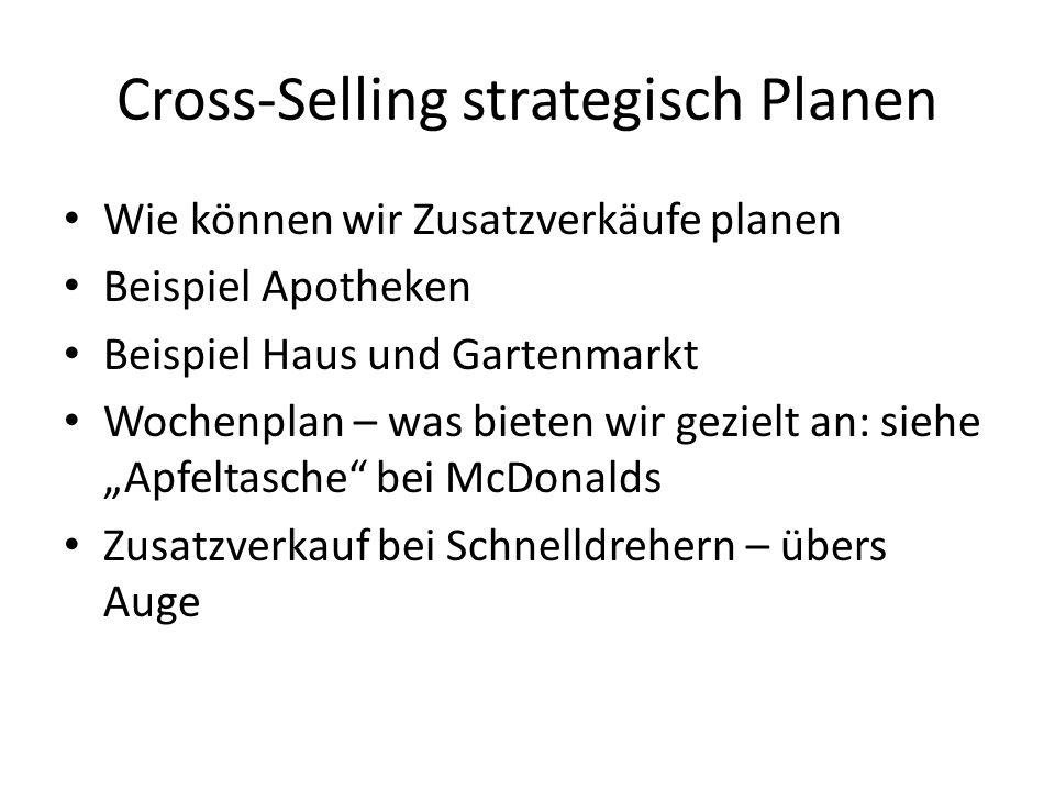 Cross-Selling strategisch Planen Wie können wir Zusatzverkäufe planen Beispiel Apotheken Beispiel Haus und Gartenmarkt Wochenplan – was bieten wir gezielt an: siehe Apfeltasche bei McDonalds Zusatzverkauf bei Schnelldrehern – übers Auge