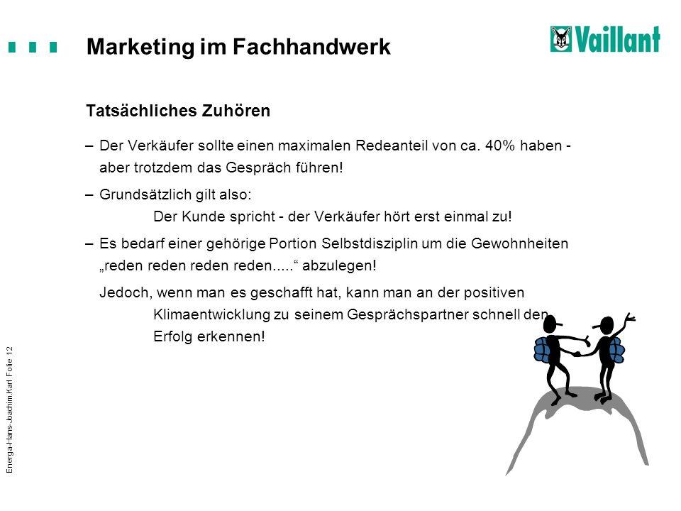 Marketing im Fachhandwerk Energa-Hans-Joachim.Karl Folie 12 Tatsächliches Zuhören –Der Verkäufer sollte einen maximalen Redeanteil von ca. 40% haben -