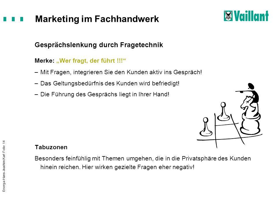 Marketing im Fachhandwerk Energa-Hans-Joachim.Karl Folie 14 Gesprächslenkung durch Fragetechnik Merke: Wer fragt, der führt !!! –Mit Fragen, integrier